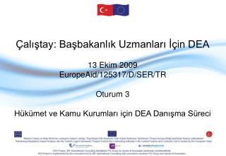 Çalıştay :  Başbakanlık Uzmanları İçin DEA 13 Ekim  2009 EuropeAid/125317/D/SER/TR Oturum 3