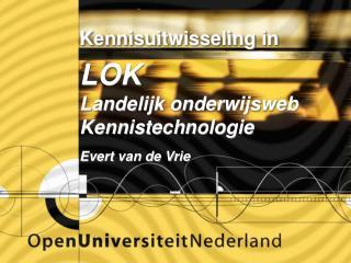 Kennisuitwisseling in  LOK Landelijk onderwijsweb Kennistechnologie Evert van de Vrie