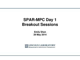 SPAR-MPC Day 1 Breakout Sessions Emily Shen 29 May 2014