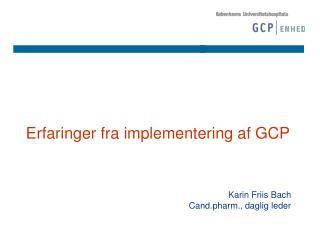 Erfaringer fra implementering af GCP Karin Friis Bach Cand.pharm., daglig leder