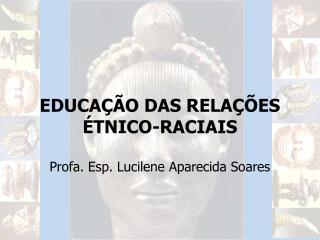 EDUCAÇÃO DAS RELAÇÕES ÉTNICO-RACIAIS Profa. Esp. Lucilene Aparecida Soares