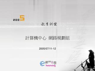 計算機中心 網路規劃組 2005/07/11-12