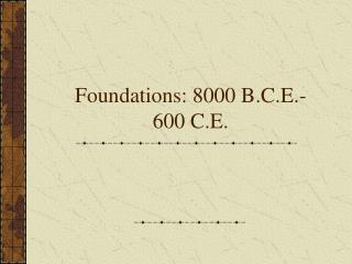Foundations: 8000 B.C.E.- 600 C.E.