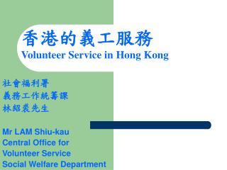 社會福利署 義務工作統籌課 林紹裘先生 Mr LAM Shiu-kau Central Office for  Volunteer Service