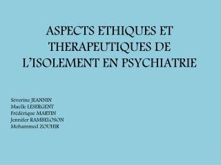 ASPECTS ETHIQUES ET THERAPEUTIQUES DE L'ISOLEMENT EN PSYCHIATRIE