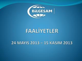 FAALİYETLER 24 MAYIS 2013 – 15 KASIM 2013