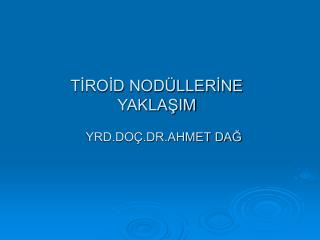 TİROİD NODÜLLERİNE  YAKLAŞIM     YRD.DOÇ.DR.AHMET DAĞ