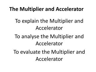 To explain the  Multiplier and  Accelerator To  analyse  the Multiplier and  Accelerator