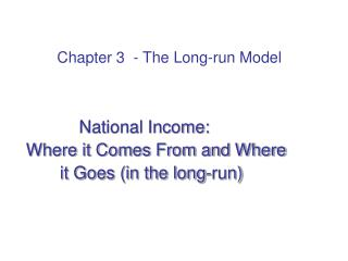 National Income:   Where it Comes From and Where        it Goes (in the long-run)