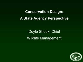 Conservation Design: A State Agency Perspective Doyle Shook, Chief Wildlife Management