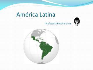 América Latina      Professora Rosaine Lima