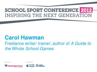 Carol Hawman Freelance writer/ trainer; author of  A Guide to the  Whole  School Games