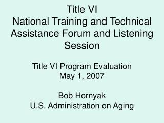 Title VI National Training and Technical Assistance Forum and Listening Session  Title VI Program Evaluation May 1, 2007