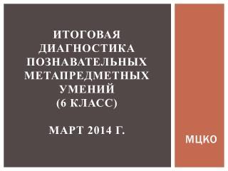 Итоговая диагностика  познавательных  метапредметных умений (6 класс) март 2014 г.