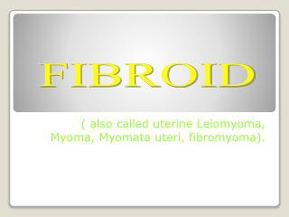 ( also called uterine  Leiomyoma ,  Myoma ,  Myomata  uteri,  fibromyoma ).