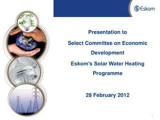 Presentation to  Select Committee on Economic Development  Eskom's Solar Water Heating Programme
