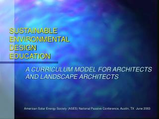 SUSTAINABLE  ENVIRONMENTAL  DESIGN  EDUCATION              A CURRICULUM MODEL FOR ARCHITECTS       AND LANDSCAPE ARCHITE