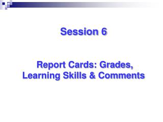 Session 6  Report Cards: Grades, Learning Skills & Comments