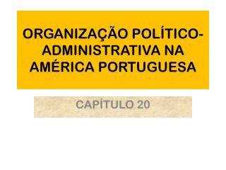 ORGANIZAÇÃO POLÍTICO-ADMINISTRATIVA NA AMÉRICA PORTUGUESA