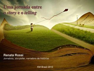 Uma jornada entre  o  story  e o  telling Renata Rossi