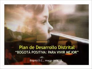 """Plan de Desarrollo Distrital """"BOGOTÁ POSITIVA: PARA VIVIR MEJOR"""""""