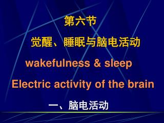 第六节 觉醒、睡眠与脑电活动      wakefulness & sleep Electric activity of the brain   一、脑电活动