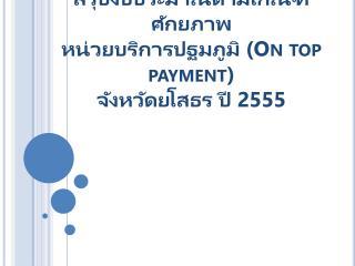 สรุปงบประมาณตามเกณฑ์ศักยภาพ หน่วยบริการปฐม ภูมิ ( On top payment ) จังหวัดยโสธร ปี  2555