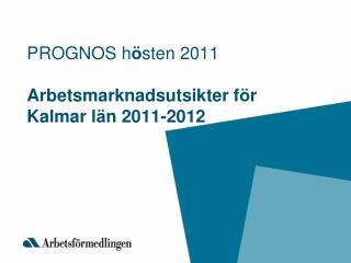 PROGNOS h � sten 2011 Arbetsmarknadsutsikter f � r Kalmar l � n 2011-2012
