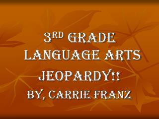 3 rd  Grade Language Arts Jeopardy!! By, Carrie Franz