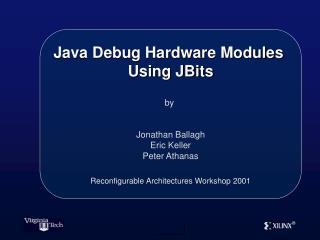 Java Debug Hardware Modules  Using JBits   by    Jonathan Ballagh Eric Keller Peter Athanas   Reconfigurable Architectur