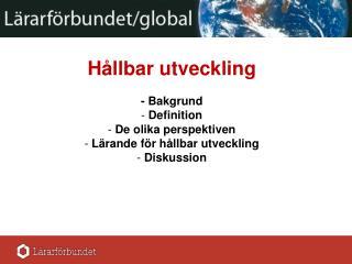 Hållbar utveckling - Bakgrund  Definition  De olika perspektiven   Lärande för hållbar utveckling