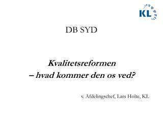 DB SYD  Kvalitetsreformen  – hvad kommer den os ved? v. Afdelingschef, Lars Holte, KL