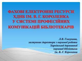 Л.В. Глазунова,                  заступник  директора з наукової роботи  Харківської державної
