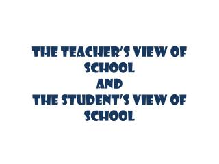 THE TEACHER'S VIEW OF SCHOOL AND THE STUDENT'S VIEW OF SCHOOL