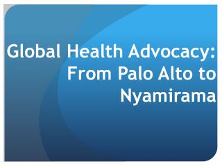 Global Health Advocacy:  From Palo Alto to  Nyamirama