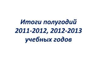 Итоги полугодий  2011-2012, 2012-2013  учебных годов