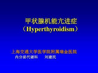 甲状腺机能亢进症        ( Hyperthyroidism ) 上海交通大学医学院附属瑞金医院 内分泌代谢科       刘建民