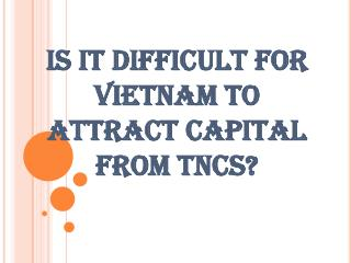 IS IT DIFFICULT FOR VIETNAM TO ATTRACT CAPITAL FROM TNCS
