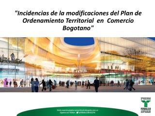 """""""Incidencias de la modificaciones del Plan de Ordenamiento  T erritorial  en  Comercio Bogotano"""""""