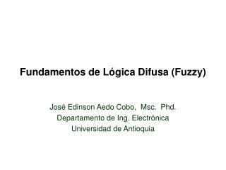 Fundamentos de L�gica Difusa (Fuzzy) Jos� Edinson Aedo Cobo,  Msc.  Phd.