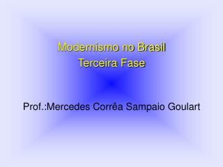 Modernismo no Brasil Terceira Fase Prof.:Mercedes Corrêa Sampaio Goulart