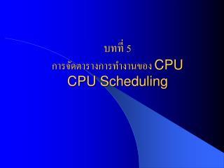 บทที่ 5 การจัดตารางการทำงานของ  CPU CPU Scheduling