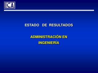 ESTADO   DE  RESULTADOS ADMINISTRACI�N EN INGENIER�A
