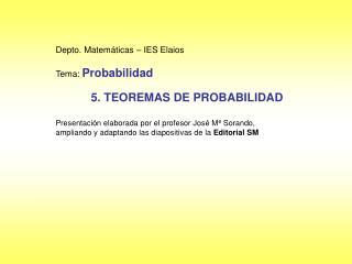 Depto. Matemáticas – IES Elaios Tema:  Probabilidad 5. TEOREMAS DE PROBABILIDAD