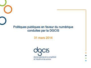 Politiques publiques en faveur du numérique conduites par la DGCIS 31 mars 2014