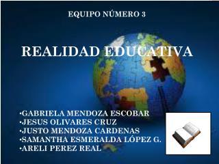 EQUIPO NÚMERO 3 REALIDAD EDUCATIVA GABRIELA MENDOZA ESCOBAR JESUS OLIVARES CRUZ