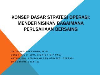Konsep Dasar Strategi Operasi :  mendefinisikan bagaimana perusahaan bersaing
