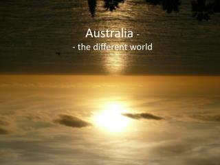 Australia  - - the different world