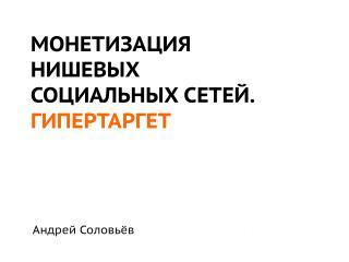 МОНЕТИЗАЦИЯ  НИШЕВЫХ  СОЦИАЛЬНЫХ СЕТЕЙ. ГИПЕРТАРГЕТ