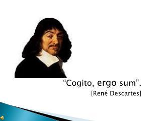"""""""Cogito,  ergo  sum""""."""